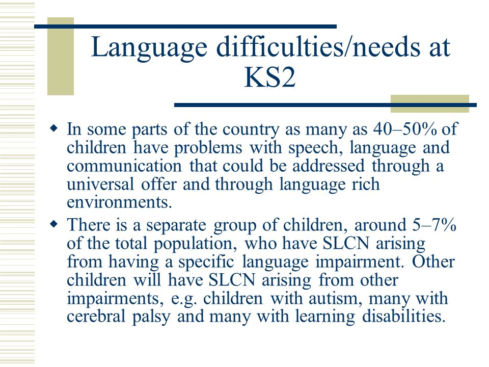 Language difficulties/needs at KS2 In some parts of the country as many as 40–50% of children have problems with speech, language and communication that could be addressed through a universal offer and through language rich environments.