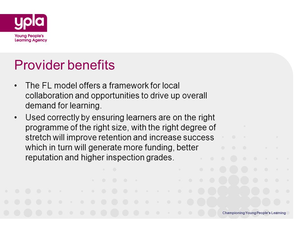 Championing Young Peoples Learning Provider benefits The FL model offers a framework for local collaboration and opportunities to drive up overall demand for learning.