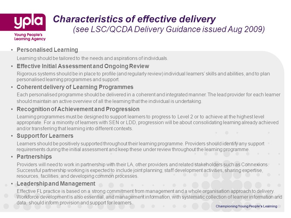 Championing Young Peoples Learning Characteristics of effective delivery (see LSC/QCDA Delivery Guidance issued Aug 2009) Personalised Learning Learning should be tailored to the needs and aspirations of individuals.