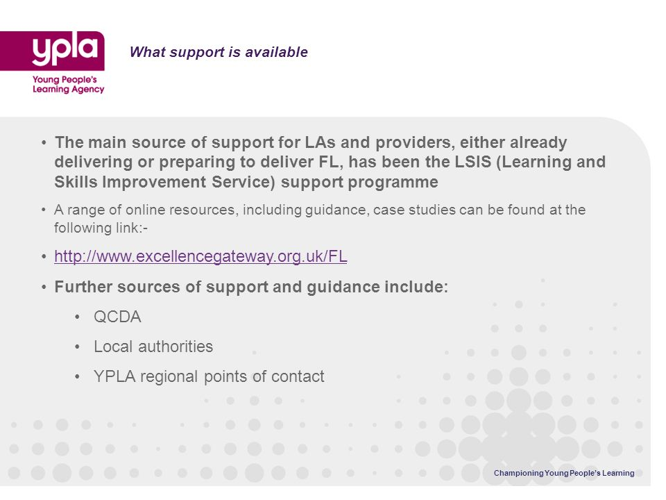 What support is available The main source of support for LAs and providers, either already delivering or preparing to deliver FL, has been the LSIS (Learning and Skills Improvement Service) support programme A range of online resources, including guidance, case studies can be found at the following link:- http://www.excellencegateway.org.uk/FL Further sources of support and guidance include: QCDA Local authorities YPLA regional points of contact