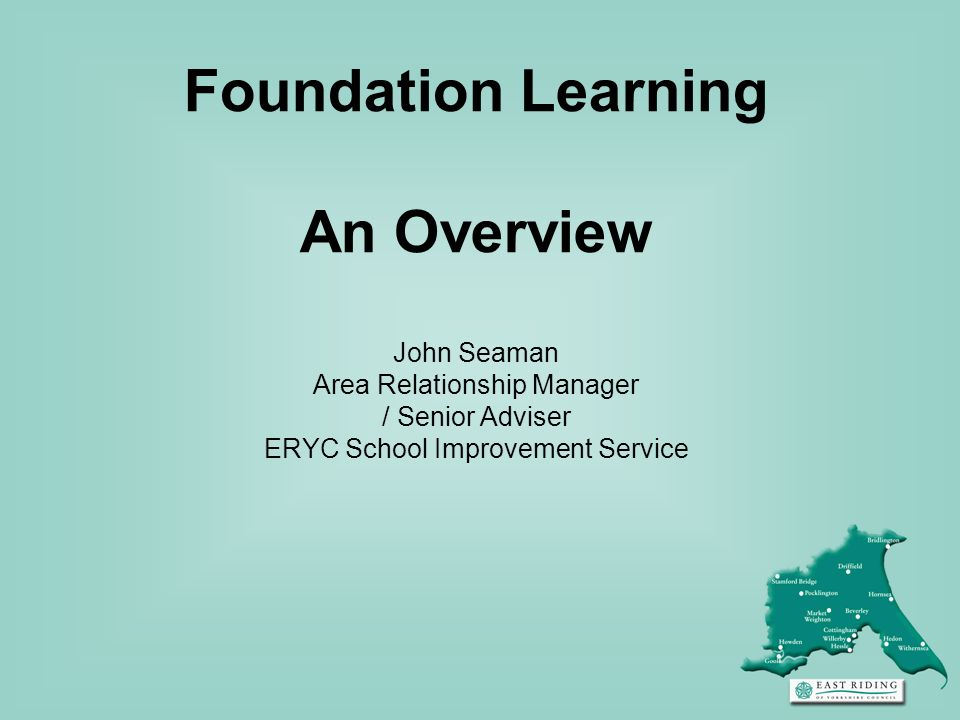 Foundation Learning An Overview John Seaman Area Relationship Manager / Senior Adviser ERYC School Improvement Service