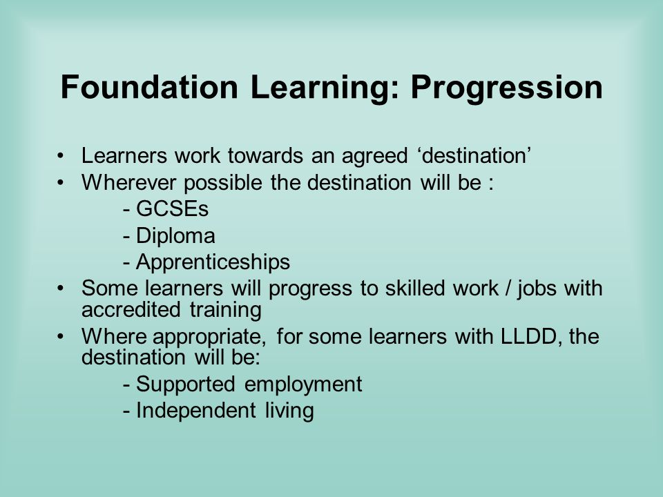 Foundation Learning: Progression Learners work towards an agreed destination Wherever possible the destination will be : - GCSEs - Diploma - Apprenticeships Some learners will progress to skilled work / jobs with accredited training Where appropriate, for some learners with LLDD, the destination will be: - Supported employment - Independent living