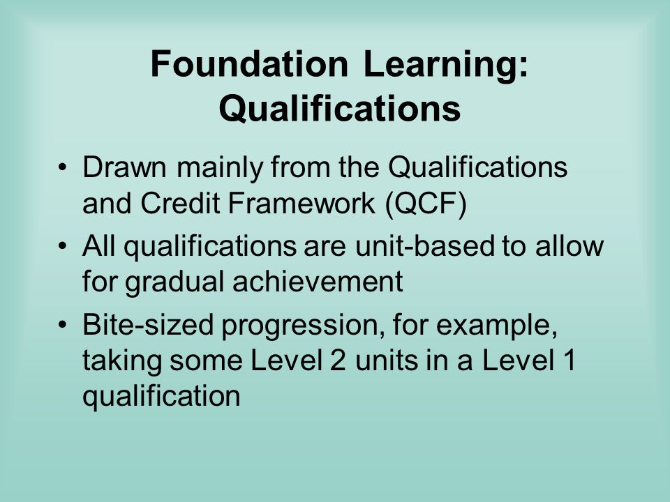 Foundation Learning: Qualifications Drawn mainly from the Qualifications and Credit Framework (QCF) All qualifications are unit-based to allow for gradual achievement Bite-sized progression, for example, taking some Level 2 units in a Level 1 qualification