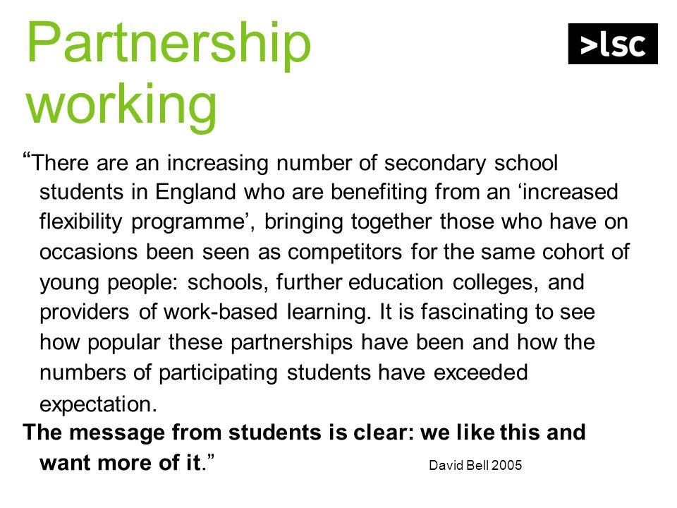 Partnership working There are an increasing number of secondary school students in England who are benefiting from an increased flexibility programme, bringing together those who have on occasions been seen as competitors for the same cohort of young people: schools, further education colleges, and providers of work-based learning.