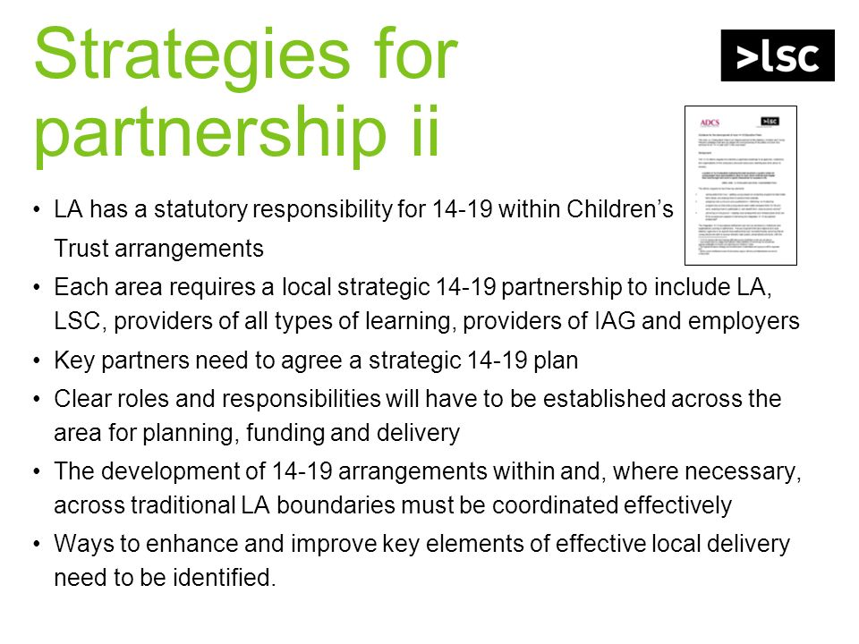 Strategies for partnership ii LA has a statutory responsibility for within Childrens Trust arrangements Each area requires a local strategic partnership to include LA, LSC, providers of all types of learning, providers of IAG and employers Key partners need to agree a strategic plan Clear roles and responsibilities will have to be established across the area for planning, funding and delivery The development of arrangements within and, where necessary, across traditional LA boundaries must be coordinated effectively Ways to enhance and improve key elements of effective local delivery need to be identified.