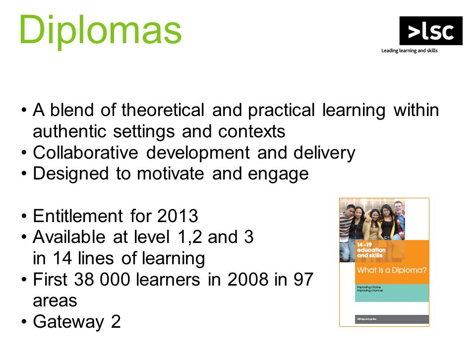 Diplomas A blend of theoretical and practical learning within authentic settings and contexts Collaborative development and delivery Designed to motivate and engage Entitlement for 2013 Available at level 1,2 and 3 in 14 lines of learning First learners in 2008 in 97 areas Gateway 2