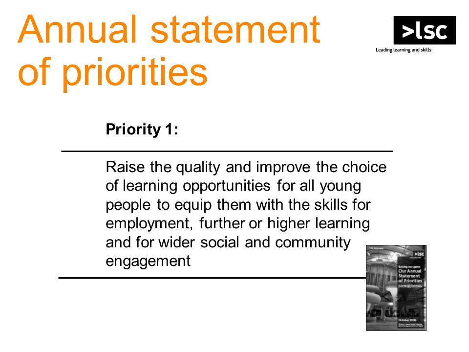 Annual statement of priorities Priority 1: Raise the quality and improve the choice of learning opportunities for all young people to equip them with the skills for employment, further or higher learning and for wider social and community engagement