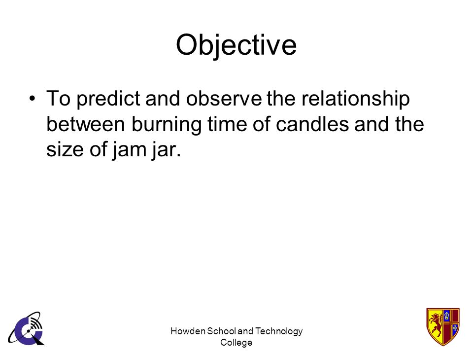 Howden School and Technology College Objective To predict and observe the relationship between burning time of candles and the size of jam jar.