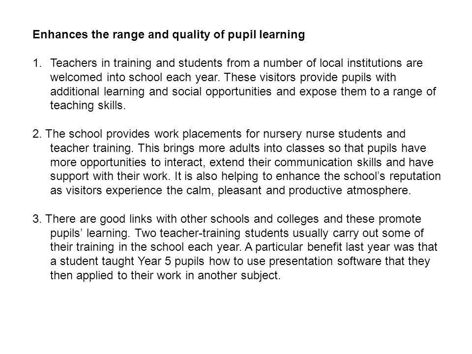 Enhances the range and quality of pupil learning 1.Teachers in training and students from a number of local institutions are welcomed into school each year.