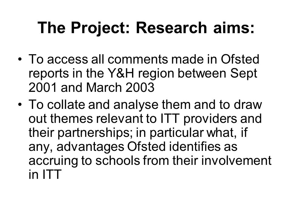 The Project: Research aims: To access all comments made in Ofsted reports in the Y&H region between Sept 2001 and March 2003 To collate and analyse them and to draw out themes relevant to ITT providers and their partnerships; in particular what, if any, advantages Ofsted identifies as accruing to schools from their involvement in ITT