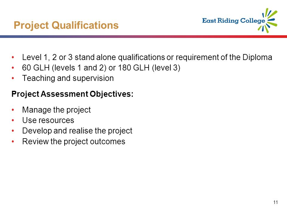 11 Level 1, 2 or 3 stand alone qualifications or requirement of the Diploma 60 GLH (levels 1 and 2) or 180 GLH (level 3) Teaching and supervision Project Assessment Objectives: Manage the project Use resources Develop and realise the project Review the project outcomes Project Qualifications