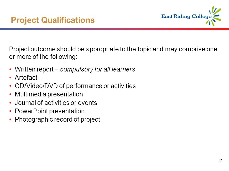 12 Project outcome should be appropriate to the topic and may comprise one or more of the following: Written report – compulsory for all learners Artefact CD/Video/DVD of performance or activities Multimedia presentation Journal of activities or events PowerPoint presentation Photographic record of project Project Qualifications