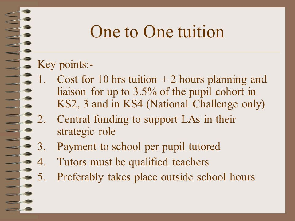 One to One tuition Key points:- 1.Cost for 10 hrs tuition + 2 hours planning and liaison for up to 3.5% of the pupil cohort in KS2, 3 and in KS4 (National Challenge only) 2.Central funding to support LAs in their strategic role 3.Payment to school per pupil tutored 4.Tutors must be qualified teachers 5.Preferably takes place outside school hours