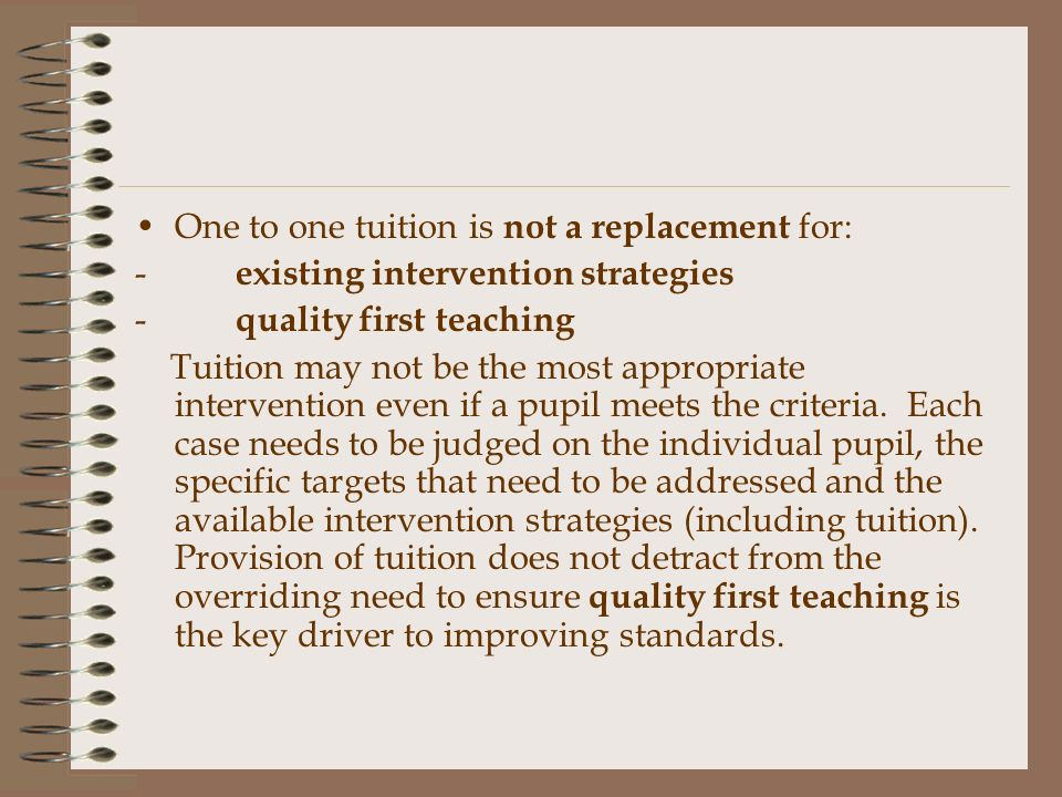 One to one tuition is not a replacement for: - existing intervention strategies - quality first teaching Tuition may not be the most appropriate intervention even if a pupil meets the criteria.