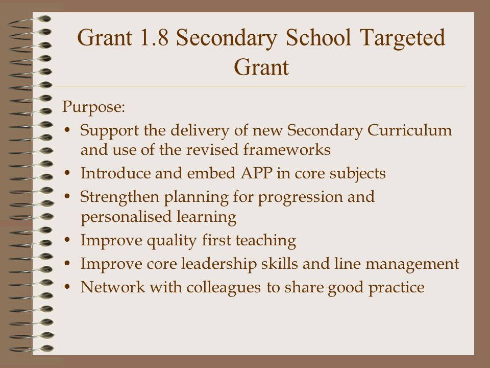 Grant 1.8 Secondary School Targeted Grant Purpose: Support the delivery of new Secondary Curriculum and use of the revised frameworks Introduce and embed APP in core subjects Strengthen planning for progression and personalised learning Improve quality first teaching Improve core leadership skills and line management Network with colleagues to share good practice