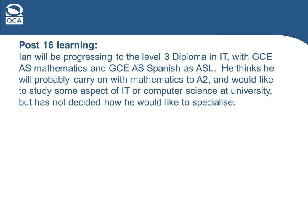 Post 16 learning: Ian will be progressing to the level 3 Diploma in IT, with GCE AS mathematics and GCE AS Spanish as ASL.
