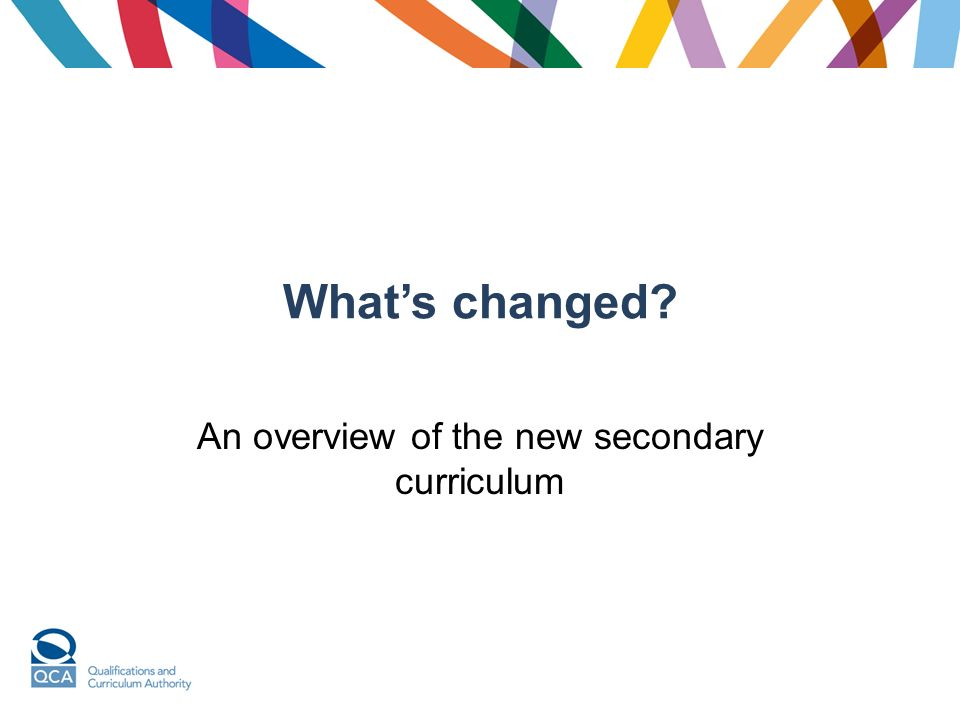 Whats changed An overview of the new secondary curriculum