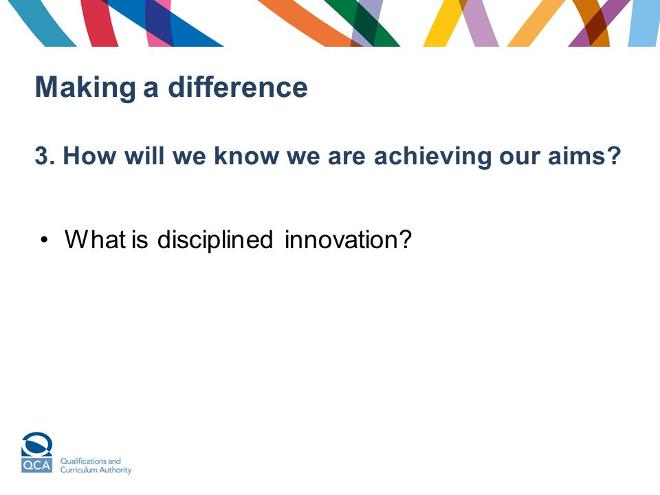Making a difference 3. How will we know we are achieving our aims What is disciplined innovation