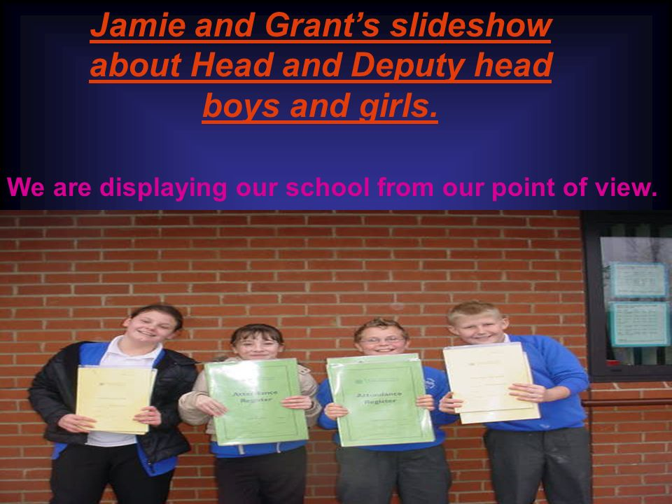 Jamie and Grants slideshow about Head and Deputy head boys and girls.