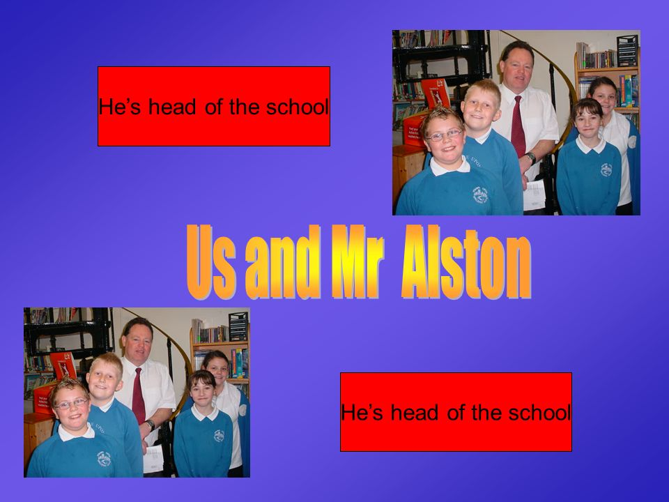 Hes head of the school