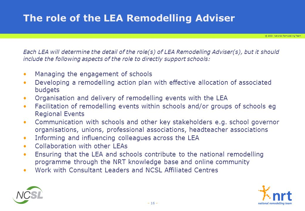 © 2003 National Remodelling Team – 16 – The role of the LEA Remodelling Adviser Each LEA will determine the detail of the role(s) of LEA Remodelling Adviser(s), but it should include the following aspects of the role to directly support schools: Managing the engagement of schools Developing a remodelling action plan with effective allocation of associated budgets Organisation and delivery of remodelling events with the LEA Facilitation of remodelling events within schools and/or groups of schools eg Regional Events Communication with schools and other key stakeholders e.g.