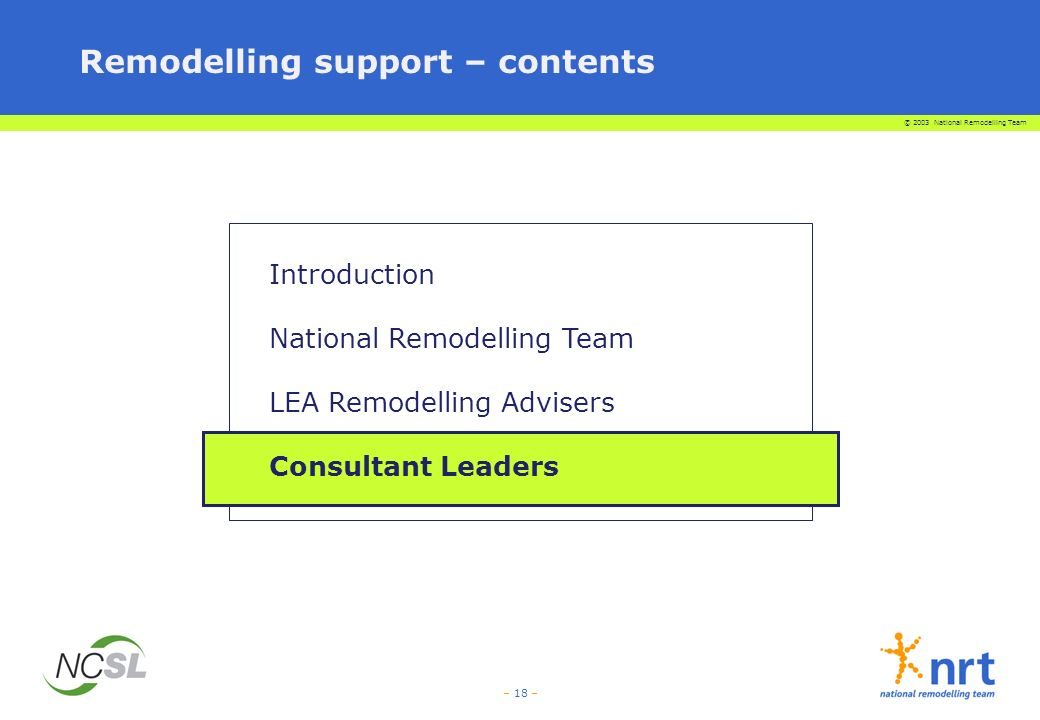 © 2003 National Remodelling Team – 18 – Remodelling support – contents Introduction National Remodelling Team LEA Remodelling Advisers Consultant Leaders