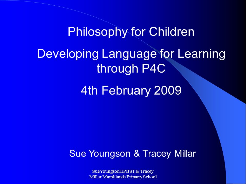 SueYoungson EPBST & Tracey Millar Marshlands Primary School Philosophy for Children Developing Language for Learning through P4C 4th February 2009 Sue Youngson & Tracey Millar
