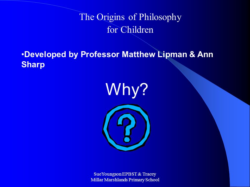 SueYoungson EPBST & Tracey Millar Marshlands Primary School The Origins of Philosophy for Children Developed by Professor Matthew Lipman & Ann Sharp Why