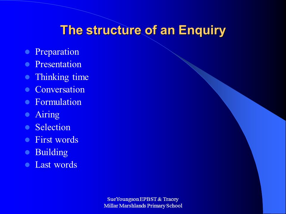 SueYoungson EPBST & Tracey Millar Marshlands Primary School The structure of an Enquiry Preparation Presentation Thinking time Conversation Formulation Airing Selection First words Building Last words