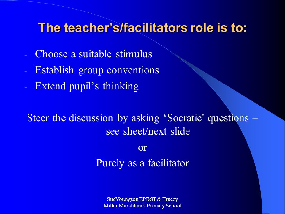SueYoungson EPBST & Tracey Millar Marshlands Primary School The teachers/facilitators role is to: - Choose a suitable stimulus - Establish group conventions - Extend pupils thinking Steer the discussion by asking Socratic questions – see sheet/next slide or Purely as a facilitator
