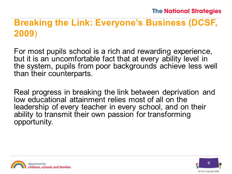 6 Breaking the Link: Everyones Business (DCSF, 2009) For most pupils school is a rich and rewarding experience, but it is an uncomfortable fact that at every ability level in the system, pupils from poor backgrounds achieve less well than their counterparts.