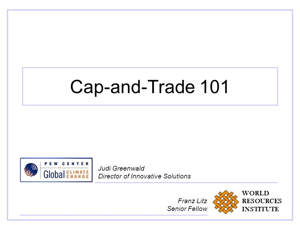 Cap-and-Trade 101 Judi Greenwald Director of Innovative Solutions WORLD RESOURCES INSTITUTE Franz Litz Senior Fellow