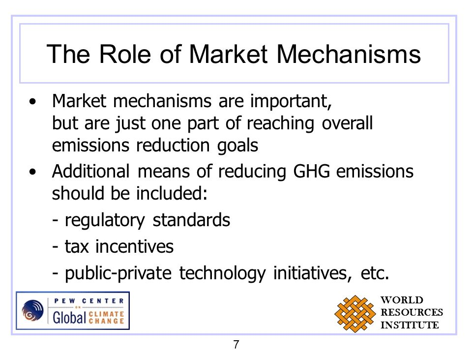 The Role of Market Mechanisms Market mechanisms are important, but are just one part of reaching overall emissions reduction goals Additional means of reducing GHG emissions should be included: - regulatory standards - tax incentives - public-private technology initiatives, etc.