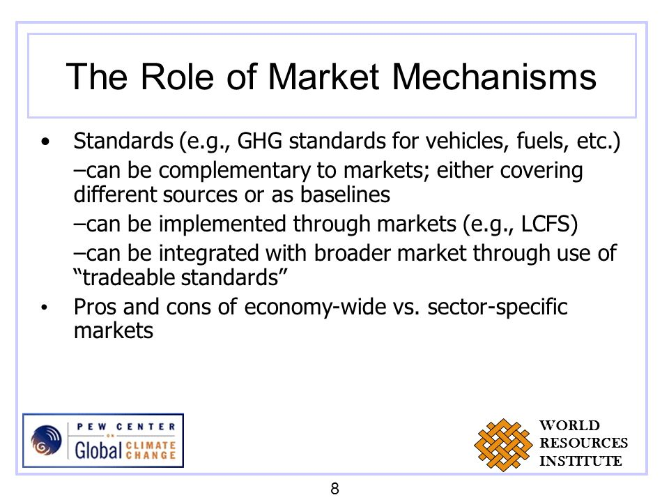 The Role of Market Mechanisms Standards (e.g., GHG standards for vehicles, fuels, etc.) –can be complementary to markets; either covering different sources or as baselines –can be implemented through markets (e.g., LCFS) –can be integrated with broader market through use of tradeable standards Pros and cons of economy-wide vs.