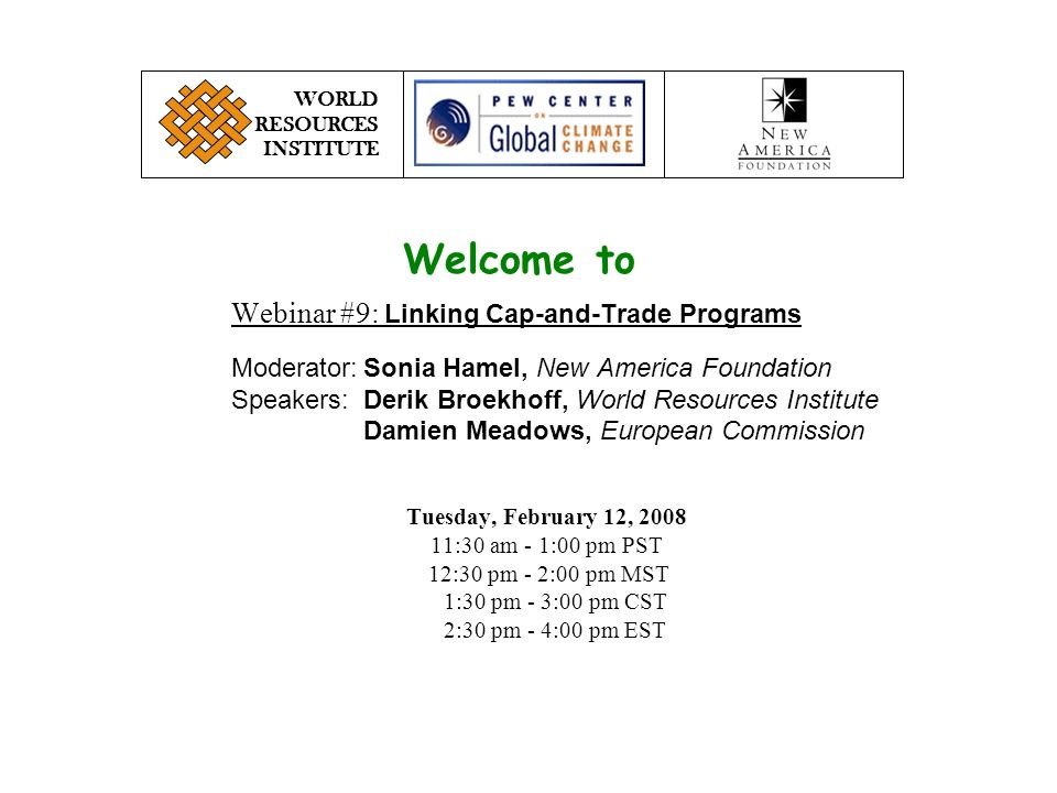 Webinar #9: Linking Cap-and-Trade Programs Moderator:Sonia Hamel, New America Foundation Speakers:Derik Broekhoff, World Resources Institute Damien Meadows, European Commission WORLD RESOURCES INSTITUTE Tuesday, February 12, :30 am - 1:00 pm PST 12:30 pm - 2:00 pm MST 1:30 pm - 3:00 pm CST 2:30 pm - 4:00 pm EST Welcome to