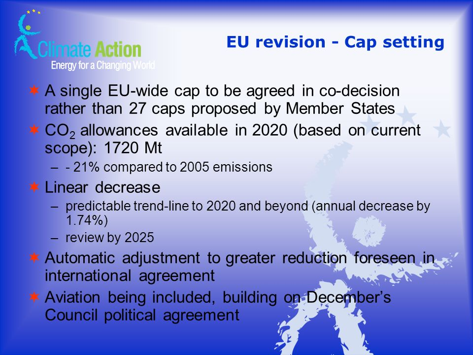 EU revision - Cap setting A single EU-wide cap to be agreed in co-decision rather than 27 caps proposed by Member States CO 2 allowances available in 2020 (based on current scope): 1720 Mt –- 21% compared to 2005 emissions Linear decrease –predictable trend-line to 2020 and beyond (annual decrease by 1.74%) –review by 2025 Automatic adjustment to greater reduction foreseen in international agreement Aviation being included, building on Decembers Council political agreement