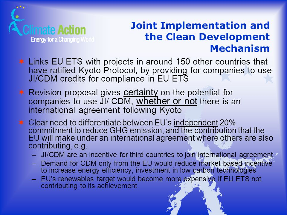 Joint Implementation and the Clean Development Mechanism Links EU ETS with projects in around 150 other countries that have ratified Kyoto Protocol, by providing for companies to use JI/CDM credits for compliance in EU ETS Revision proposal gives certainty on the potential for companies to use JI/ CDM, whether or not there is an international agreement following Kyoto Clear need to differentiate between EUs independent 20% commitment to reduce GHG emission, and the contribution that the EU will make under an international agreement where others are also contributing, e.g.