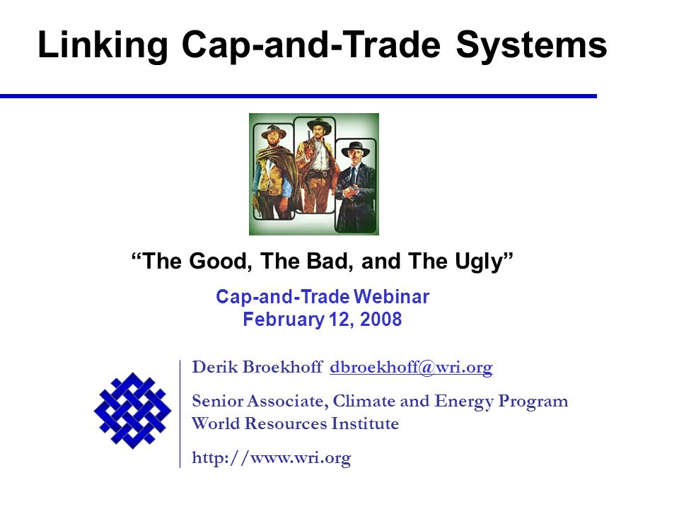 Derik Broekhoff Senior Associate, Climate and Energy Program World Resources Institute   Linking Cap-and-Trade Systems The Good, The Bad, and The Ugly Cap-and-Trade Webinar February 12, 2008
