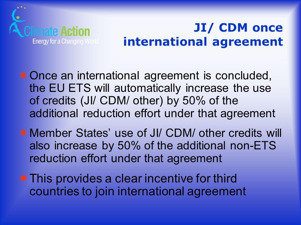 JI/ CDM once international agreement Once an international agreement is concluded, the EU ETS will automatically increase the use of credits (JI/ CDM/ other) by 50% of the additional reduction effort under that agreement Member States use of JI/ CDM/ other credits will also increase by 50% of the additional non-ETS reduction effort under that agreement This provides a clear incentive for third countries to join international agreement