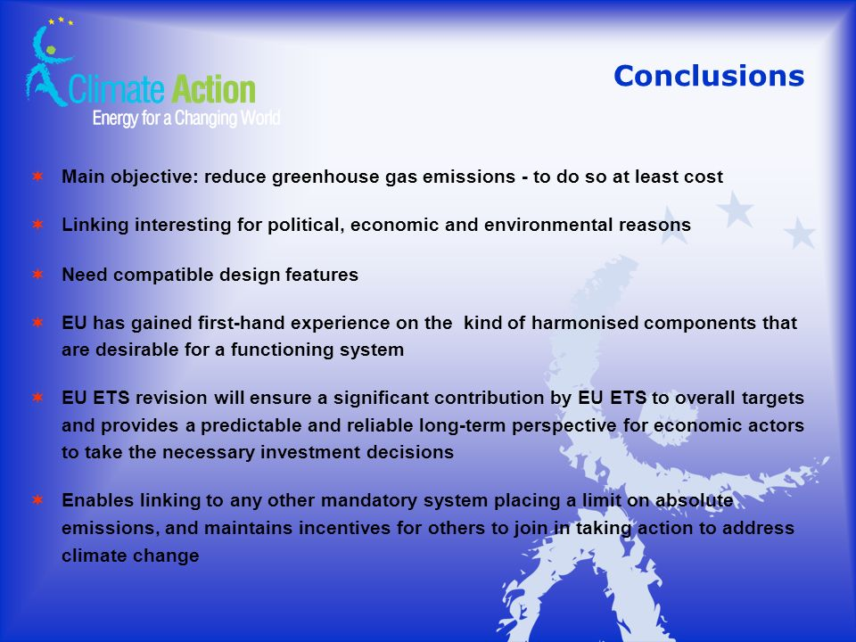 Conclusions Main objective: reduce greenhouse gas emissions - to do so at least cost Linking interesting for political, economic and environmental reasons Need compatible design features EU has gained first-hand experience on the kind of harmonised components that are desirable for a functioning system EU ETS revision will ensure a significant contribution by EU ETS to overall targets and provides a predictable and reliable long-term perspective for economic actors to take the necessary investment decisions Enables linking to any other mandatory system placing a limit on absolute emissions, and maintains incentives for others to join in taking action to address climate change