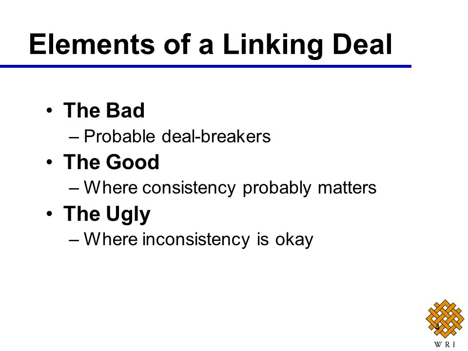 4 The Bad –Probable deal-breakers The Good –Where consistency probably matters The Ugly –Where inconsistency is okay Elements of a Linking Deal