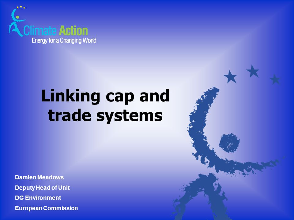 Linking cap and trade systems Damien Meadows Deputy Head of Unit DG Environment European Commission