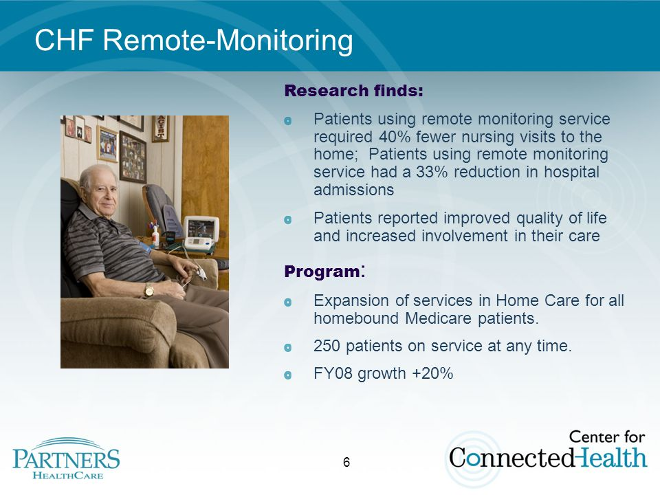 6 CHF Remote-Monitoring Research finds: Patients using remote monitoring service required 40% fewer nursing visits to the home; Patients using remote monitoring service had a 33% reduction in hospital admissions Patients reported improved quality of life and increased involvement in their care Program : Expansion of services in Home Care for all homebound Medicare patients.