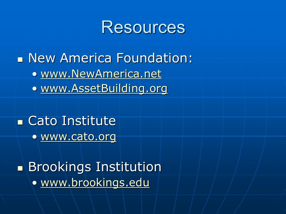 Resources New America Foundation: New America Foundation: www.NewAmerica.netwww.NewAmerica.netwww.NewAmerica.net www.AssetBuilding.orgwww.AssetBuilding.orgwww.AssetBuilding.org Cato Institute Cato Institute www.cato.orgwww.cato.orgwww.cato.org Brookings Institution Brookings Institution www.brookings.eduwww.brookings.eduwww.brookings.edu