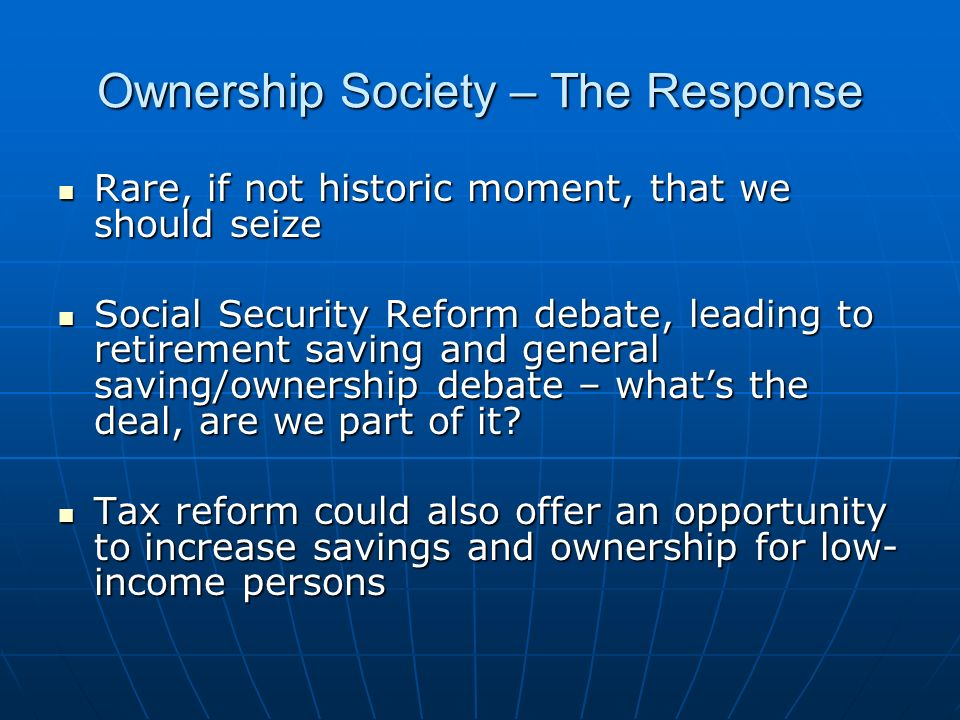 Ownership Society – The Response Rare, if not historic moment, that we should seize Rare, if not historic moment, that we should seize Social Security Reform debate, leading to retirement saving and general saving/ownership debate – whats the deal, are we part of it.