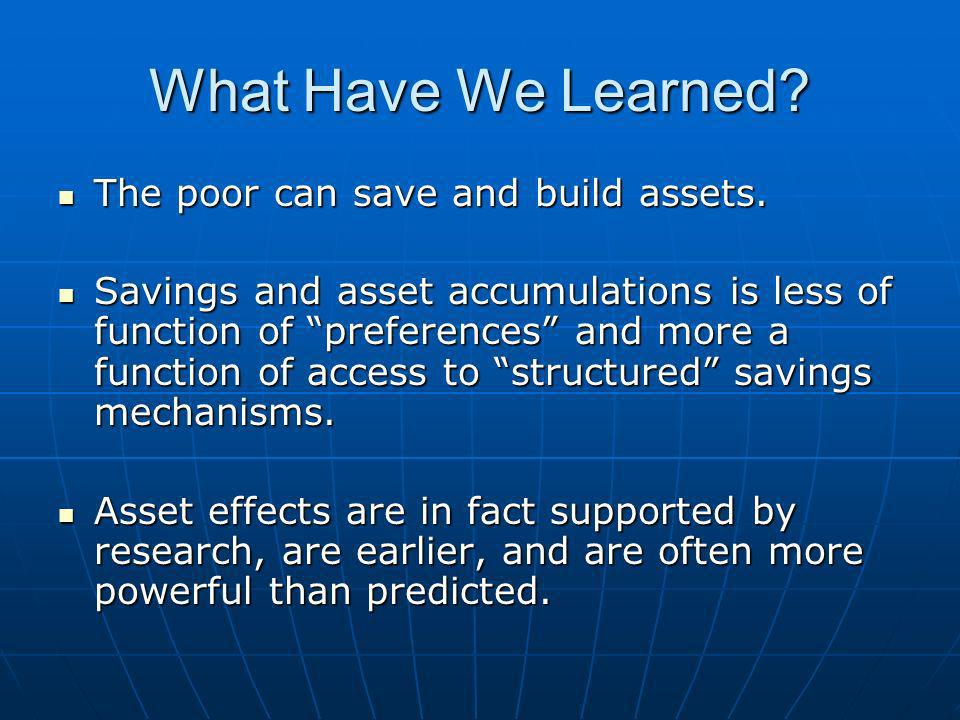 What Have We Learned. The poor can save and build assets.