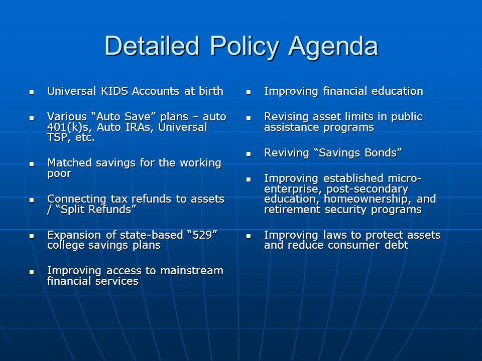 Detailed Policy Agenda Universal KIDS Accounts at birth Universal KIDS Accounts at birth Various Auto Save plans – auto 401(k)s, Auto IRAs, Universal TSP, etc.
