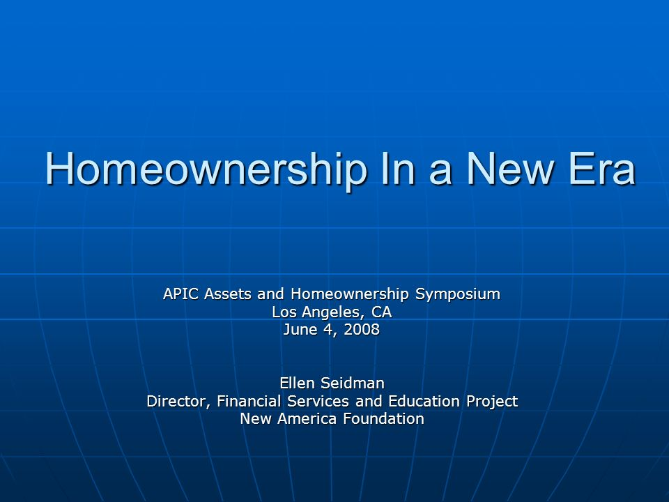 Homeownership In a New Era APIC Assets and Homeownership Symposium Los Angeles, CA June 4, 2008 Ellen Seidman Director, Financial Services and Education Project New America Foundation