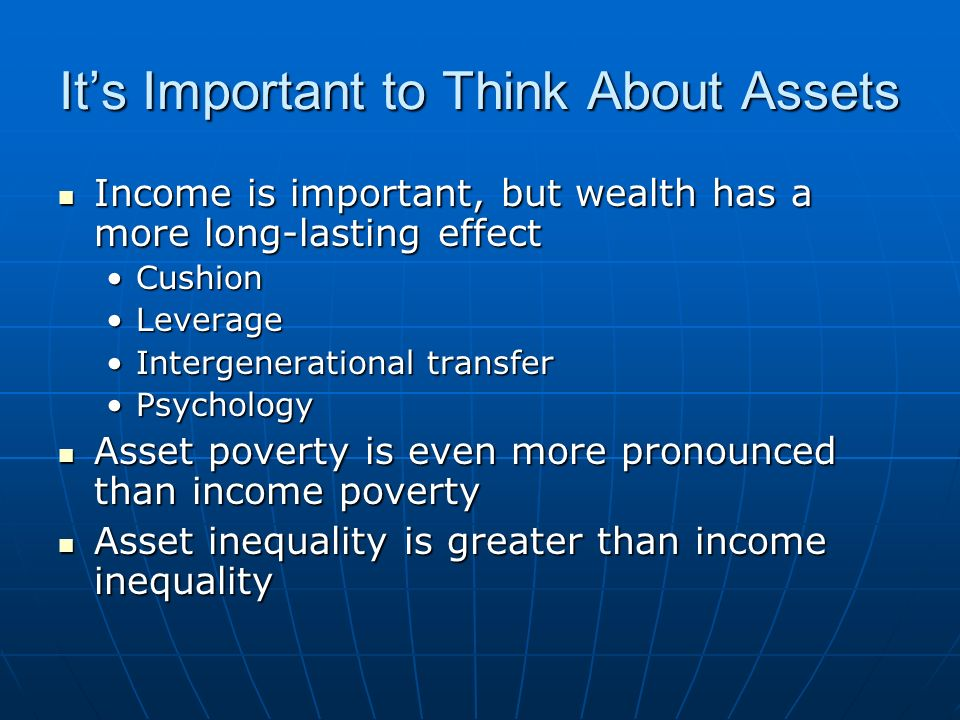Its Important to Think About Assets Income is important, but wealth has a more long-lasting effect Income is important, but wealth has a more long-lasting effect CushionCushion LeverageLeverage Intergenerational transferIntergenerational transfer PsychologyPsychology Asset poverty is even more pronounced than income poverty Asset poverty is even more pronounced than income poverty Asset inequality is greater than income inequality Asset inequality is greater than income inequality