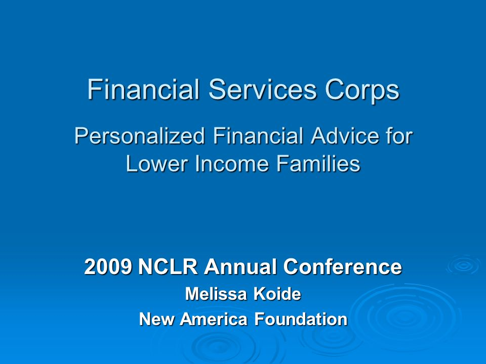 Financial Services Corps Personalized Financial Advice for Lower Income Families Financial Services Corps Personalized Financial Advice for Lower Income Families 2009 NCLR Annual Conference Melissa Koide New America Foundation